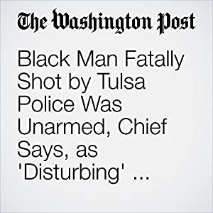 Black Man Fatally Shot by Tulsa Police Was Unarmed, Chief Says, as 'Disturbing' Video Is Released