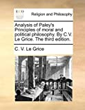 Analysis of Paley's Principles of Moral and Political Philosophy by C V le Grice The, C. V. Le Grice, 1170637264
