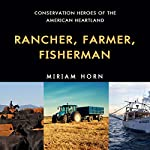 Rancher, Farmer, Fisherman: Conservation Heroes of the American Heartland | Miriam Horn