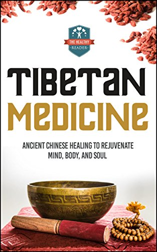 Tibetan Medicine: Ancient Chinese Healing To Rejuvenate Mind, Body, And Soul (Chinese Medicine - Chinese Herbs - Herbal Remedies - Natural Healing)
