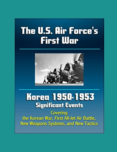 The U.S. Air Force's First War: Korea 1950-1953 Significant Events - Covering the Korean War, First All-Jet Air Battle, New Weapons Systems, and New Tactics