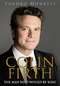 Colin Firth: The Man Who Would Be King by [Monetti, Sandro]