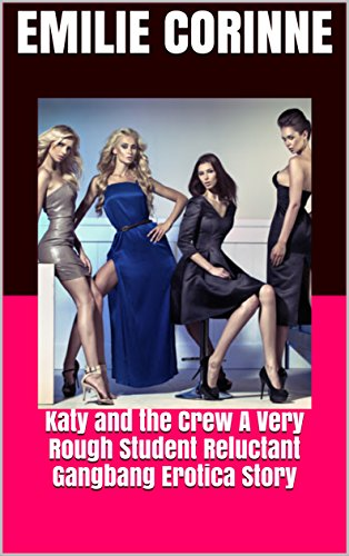 Katy and the Crew A Very Rough Student Reluctant Gangbang Erotica Story by  [Emilie Corinne