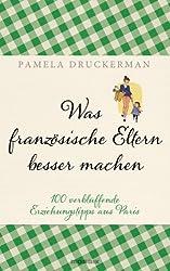 Was französische Eltern besser machen: 100 verblüffende Erziehungstipps aus Paris (German Edition)