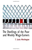 The Dwellings of the Poor and Weekly Wage-Earners, Worthington, T. Locke, 1110442009