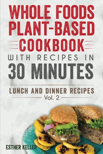 Whole Foods Plant-based Cookbook With Recipes In 30 Minutes (Lunch And Dinner Recipes) Vol. 2 by Esther Keller