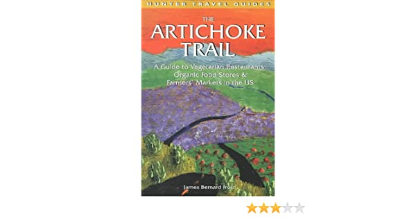 the artichoke trail a guide to vegetarian restaurants organic food stores farmers markets in the us hunter travel guides james bernard frost