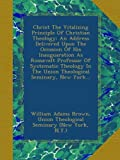 img - for Christ The Vitalizing Principle Of Christian Theology: An Address Delivered Upon The Occasion Of His Inauguaration As Roosevelt Professor Of ... The Union Theological Seminary, New York... book / textbook / text book