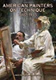 American Painters on Technique, 1860-1945, Lance Mayer and Gay Myers, 1606061356