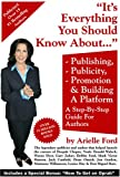 Everything You Should Know about Publishing, Publicity, Promotion and Building a Platform : A Step-by-Step Guide for Authors, Ford, Arielle, 0976820404