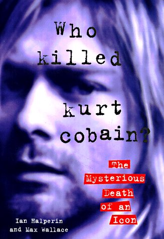 Who Killed Kurt Cobain?: The Mysterious Death of an Icon (Best Kurt Cobain Biography)