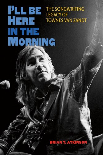 Read Online I'll Be Here in the Morning: The Songwriting Legacy of Townes Van Zandt (John and Robin Dickson Series in Texas Music, sponsored by the Center for Texas Music History, Texas State University) pdf epub