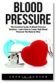 Blood Pressure: The Essential Guide To Blood Pressure Solution - Learn How to Lower High Blood Pressure The Natural Way (High Blood Pressure, Blood Pressure, Hypertension)