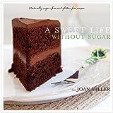A Sweet Life Without Sugar: Naturally Sugar-free & Gluten-free Artisan Recipes
