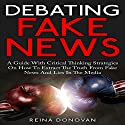 Debating Fake News: A Guide with Critical Thinking Strategies on How to Extract the Truth from Fake News and Alternative Facts in the Media Audiobook by Reina Donovan Narrated by Benjamin McLean