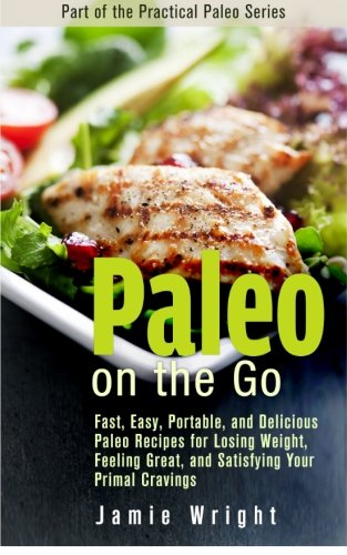 Paleo On the Go: Fast, Easy, Portable, and Delicious Paleo Recipes for Losing Weight, Feeling Great, and Satisfying Your Primal Cravings (The Practical Paleo Series)