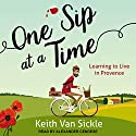 One Sip at a Time: Learning to Live in Provence Audiobook by Keith Van Sickle Narrated by Alexander Cendese
