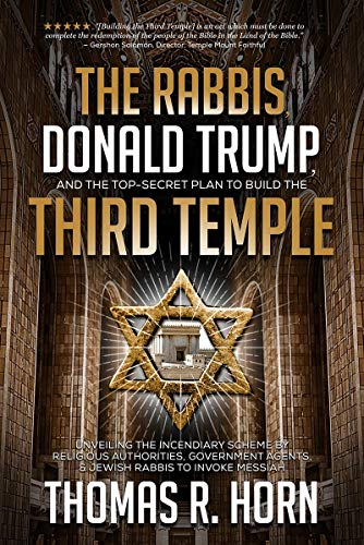 The Rabbis, Donald Trump, and the Top-Secret Plan to Build the Third Temple: Unveiling the Incendiary Scheme by Religious Authorities, Government Agents, & Jewish Rabbis to Invoke Messiah
