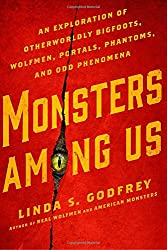Monsters Among Us: An Exploration of Otherworldly Bigfoots, Wolfmen, Portals, Phantoms, and Odd Phenomena by Linda Godfrey