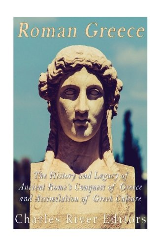 Roman Greece: The History and Legacy of Ancient Rome's Conquest of Greece and Assimilation of Greek Culture