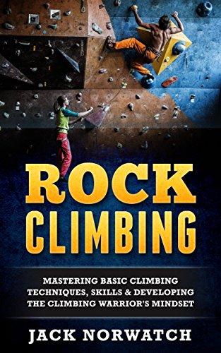- Rock Climbing: Mastering Basic Climbing Techniques, Skills & Developing The Climbing Warrior's Mindset (Rock Climbing, Bouldering, Caving, Hiking)