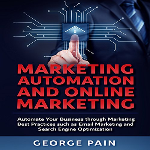 Marketing Automation and Online Marketing: Automate Your Business Through Marketing Best Practices Such as Email Marketing and Search Engine Optimization