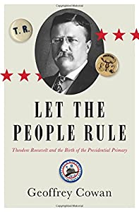 Let the People Rule: Theodore Roosevelt and the Birth of the Presidential Primary by Geoffrey Cowan