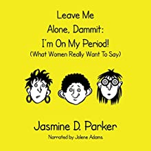 Leave Me Alone, Dammit: I'm on My Period! (What Women Really Want to Say) Audiobook by Jasmine D. Parker Narrated by Jolene Adams