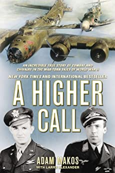 A Higher Call: An Incredible True Story of Combat and Chivalry in the War-Torn Skies of World War II by [Makos, Adam, Alexander, Larry]