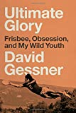 Ultimate Glory: Frisbee, Obsession, and My Wild Youth