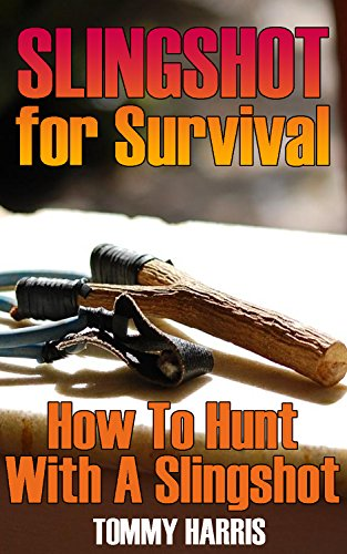 Slingshot for Survival: How To Hunt With A Slingshot: (Survival Gear, Survival Skills) by [Harris, Tommy]