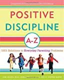 Positive Discipline A-Z: 1001 Solutions to Everyday Parenting Problems (Positive Discipline Library)