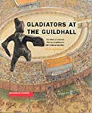Gladiators at the Guildhall: The Story of London's Roman Amphitheatre and Medieval Guildh
