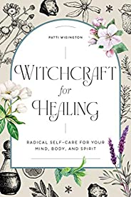 Witchcraft for Healing: Radical Self-Care for Your Mind, Body, and Spirit