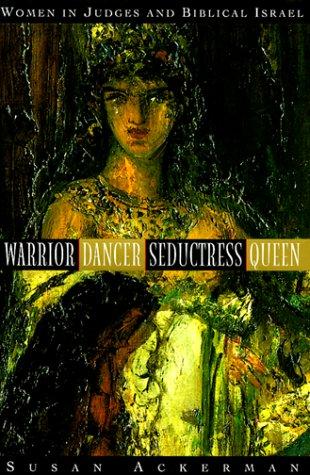 Warrior, Dancer, Seductress, Queen: Women in Judges and biblical Israel (Anchor Bible Reference Library)