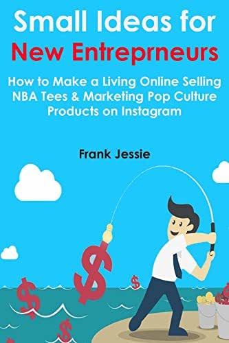 Small Ideas For New Entrepreneurs: How to Make a Living Online Selling NBA Tees & Marketing Pop Culture Products on Instagram