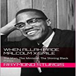 When Allah Made Malcolm X Smile: The Man, The Minister, The Shining Black Prince | Raymond Sturgis