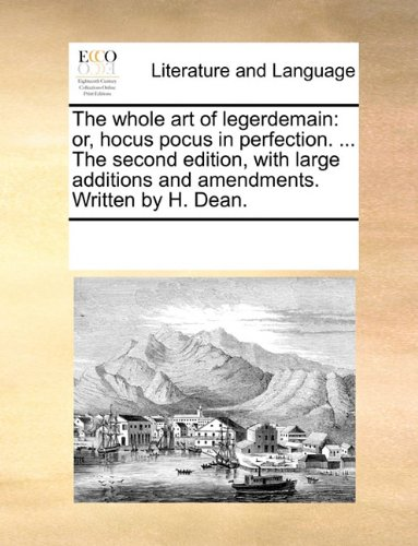 The whole art of legerdemain: or, hocus pocus in perfection. The second edition, with large additions and amendments. Written by H. Dean.