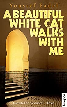 A Beautiful White Cat Walks with Me: A Novel (Hoopoe Fiction) by [Fadel, Youssef]