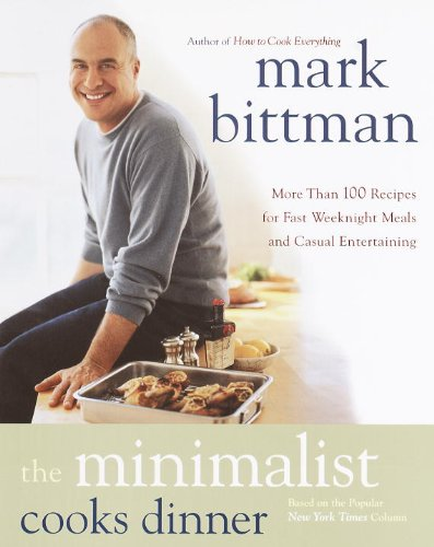 The Minimalist Cooks Dinner: More Than 100 Recipes for Fast Weeknight Meals and Casual Entertaining by Mark Bittman