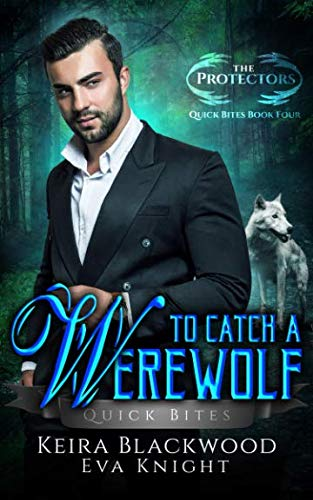 To Catch a Werewolf: A Wolf Shifter Paranormal Romance (The Protectors Quick Bites) (Quick Bites)
