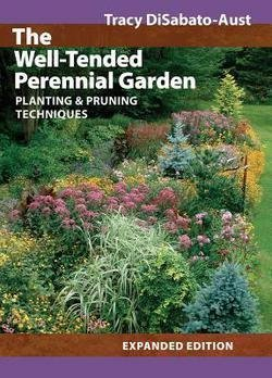 Tracy Disabato-Aust: The Well-Tended Perennial Garden : Planting & Pruning Techniques (Hardcover - Expanded Ed.); 2006 Edition (Garden Tended Perennial Well)