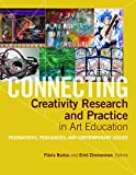 Connecting Creativity Research and Practice in Art Education: Foundations, Pedagogies, and Contemporary Issues