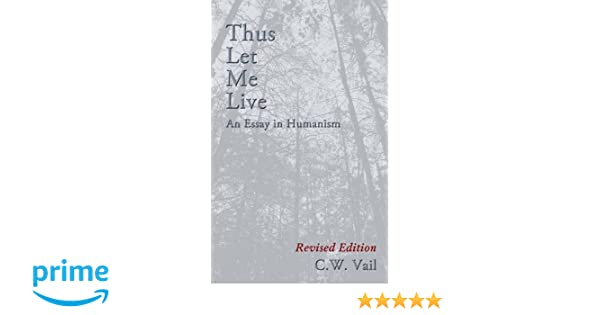thus let me live an essay in humanism c w vail  thus let me live an essay in humanism c w vail 9781622876099 com books