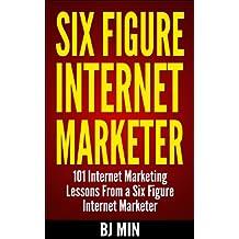 Six Figure Internet Marketer: 101 Internet Marketing Lessons from a Six Figure Internet Marketer