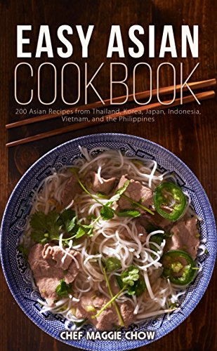 Easy Asian Cookbook: 200 Asian Recipes from Thailand, Korea, Japan, Indonesia, Vietnam, and the Philippines (Asian Cookbook, Asian Recipes, Asian Cooking, ... Thai Recipes, Japanese Recipes Book 1) by Chef Maggie Chow