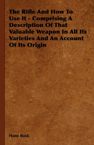 Download The Rifle and How to Use It - Comprising a Description of That Valuable Weapon in All Its Varieties and an Account of Its Origin PDF