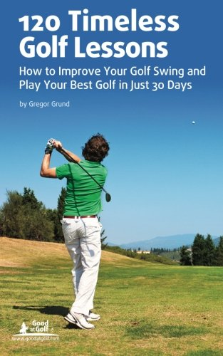 120 Timeless Golf Lessons: How to Improve Your Golf Swing and Play Your Best Golf in Just 30 ()