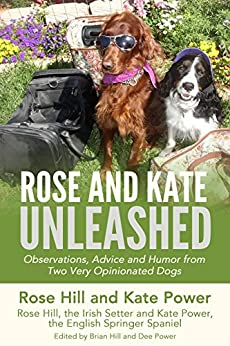 Rose and Kate Unleashed: Observations, Advice and Humor from Two Very Opinionated Dogs (Rose and Kate Advice for Two-legged Companions and Dogs Book 1) by [Hill, Rose, Power, Kate]