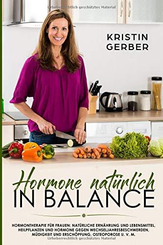 Hormone natürlich in Balance: Hormontherapie für Frauen: Natürliche Ernährung und Lebensmittel, Heilpflanzen und Hormone gegen Wechseljahresbeschwerden, Müdigkeit und Erschöpfung, Osteoporose u. v. m.